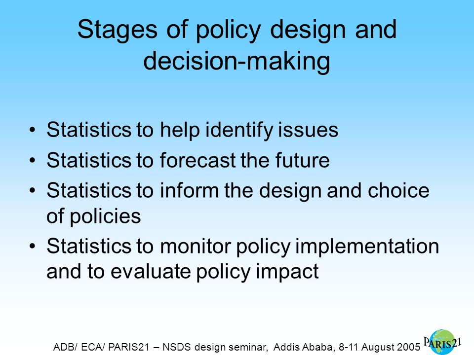 ADB/ ECA/ PARIS21 – NSDS design seminar, Addis Ababa, 8-11 August 2005 Stages of policy design and decision-making Statistics to help identify issues Statistics to forecast the future Statistics to inform the design and choice of policies Statistics to monitor policy implementation and to evaluate policy impact