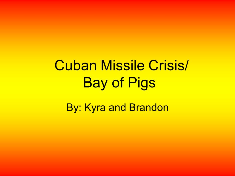 Cuban Missile Crisis/ Bay of Pigs By: Kyra and Brandon