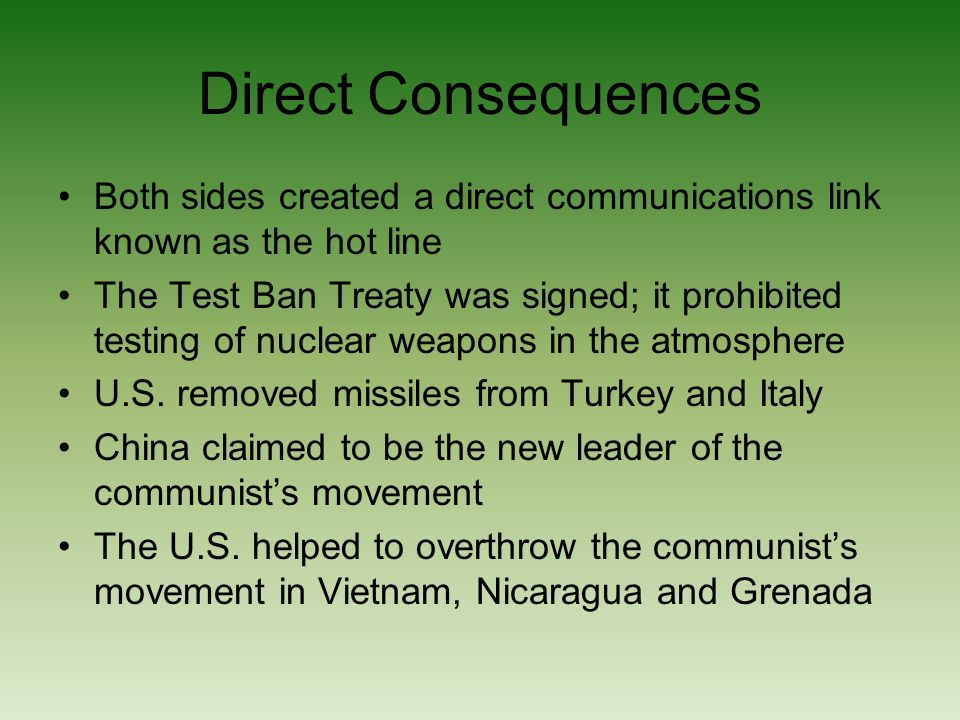 Direct Consequences Both sides created a direct communications link known as the hot line The Test Ban Treaty was signed; it prohibited testing of nuclear weapons in the atmosphere U.S.