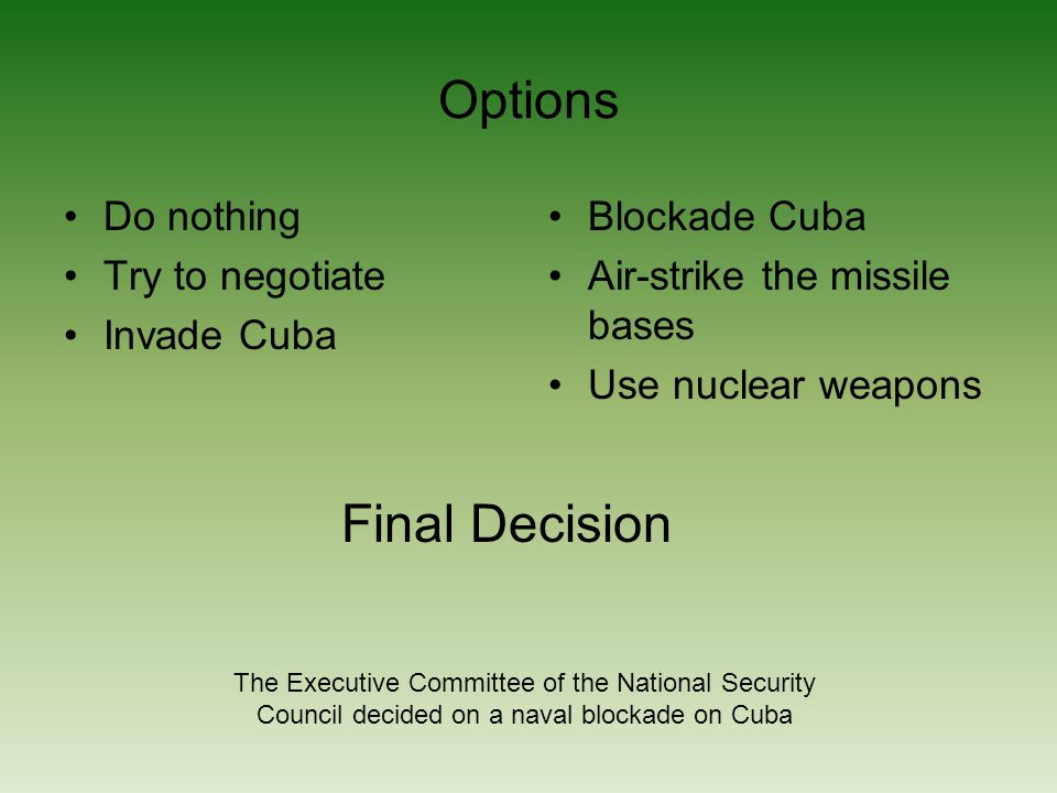 Options Do nothing Try to negotiate Invade Cuba Blockade Cuba Air-strike the missile bases Use nuclear weapons Final Decision The Executive Committee of the National Security Council decided on a naval blockade on Cuba
