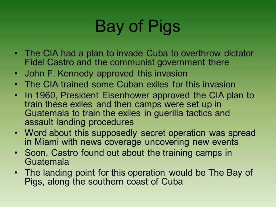 Bay of Pigs The CIA had a plan to invade Cuba to overthrow dictator Fidel Castro and the communist government there John F.