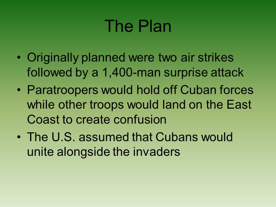 The Plan Originally planned were two air strikes followed by a 1,400-man surprise attack Paratroopers would hold off Cuban forces while other troops would land on the East Coast to create confusion The U.S.