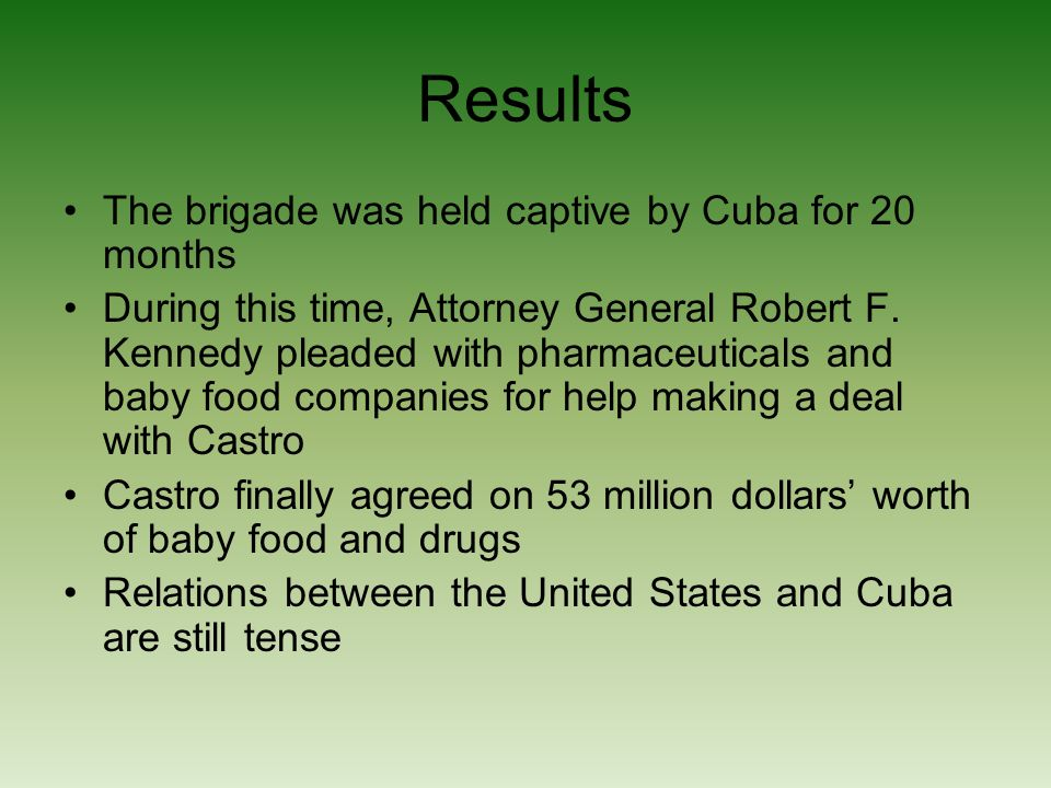 Results The brigade was held captive by Cuba for 20 months During this time, Attorney General Robert F.