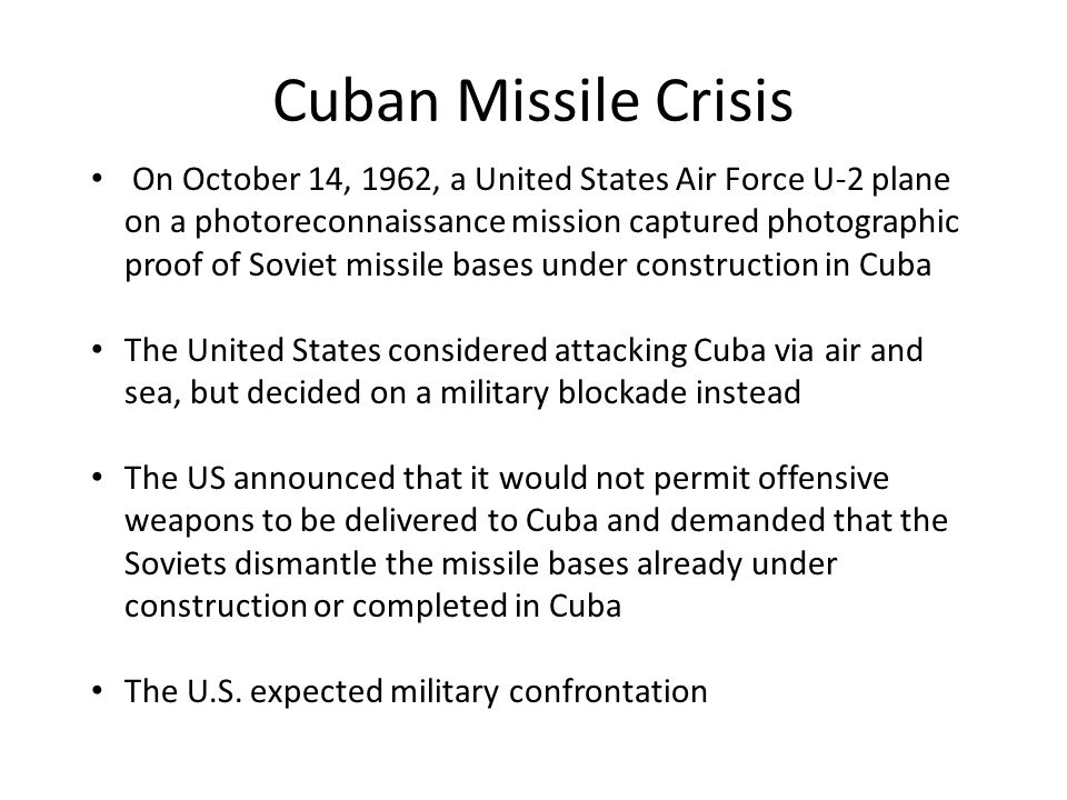 Cuban Missile Crisis On October 14, 1962, a United States Air Force U-2 plane on a photoreconnaissance mission captured photographic proof of Soviet missile bases under construction in Cuba The United States considered attacking Cuba via air and sea, but decided on a military blockade instead The US announced that it would not permit offensive weapons to be delivered to Cuba and demanded that the Soviets dismantle the missile bases already under construction or completed in Cuba The U.S.
