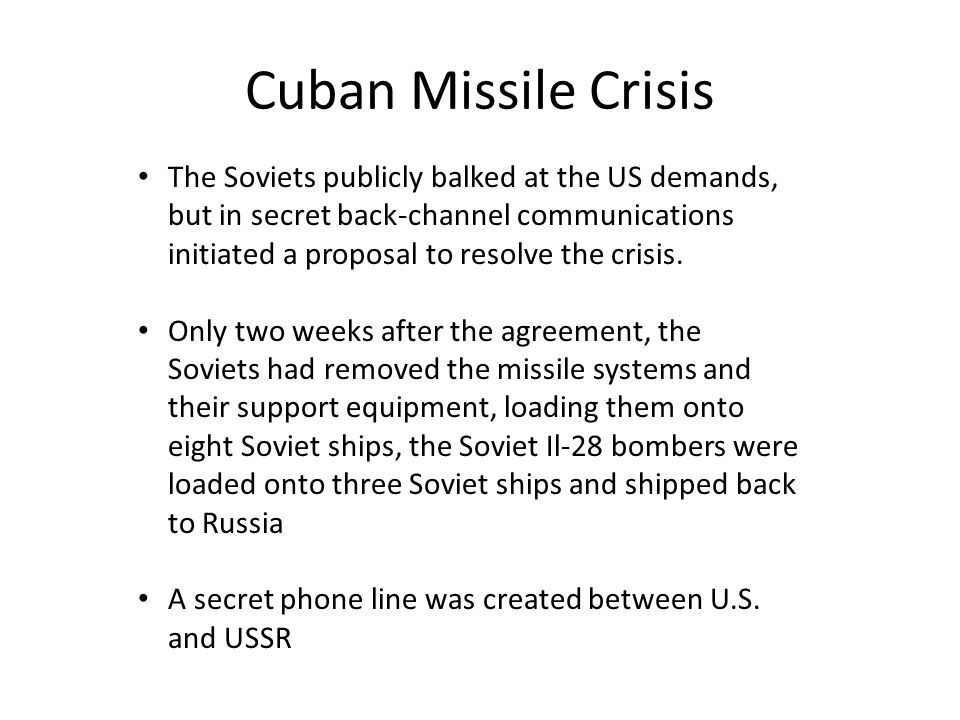 Cuban Missile Crisis The Soviets publicly balked at the US demands, but in secret back-channel communications initiated a proposal to resolve the crisis.