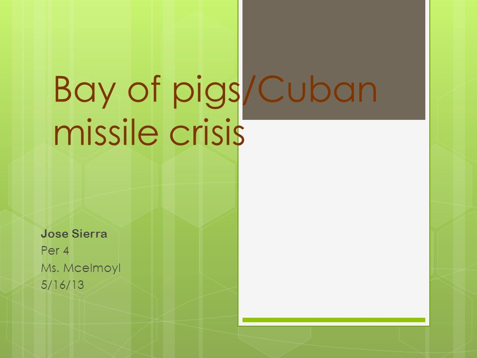 Bay of pigs/Cuban missile crisis Jose Sierra Per 4 Ms. Mcelmoyl 5/16/13