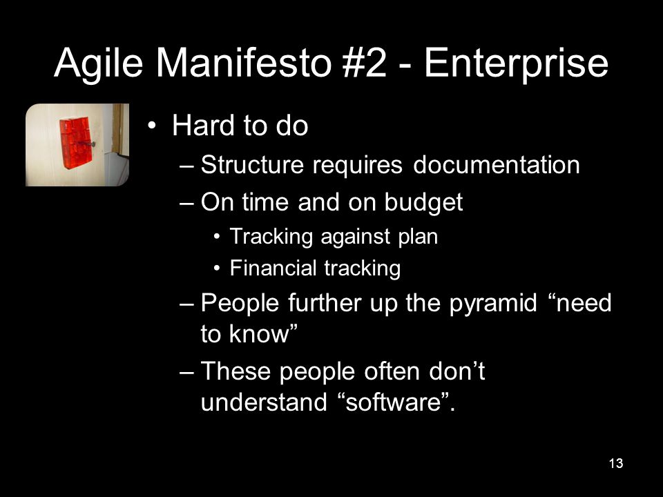 Agile Manifesto #2 - Enterprise Hard to do –Structure requires documentation –On time and on budget Tracking against plan Financial tracking –People further up the pyramid need to know –These people often don't understand software .