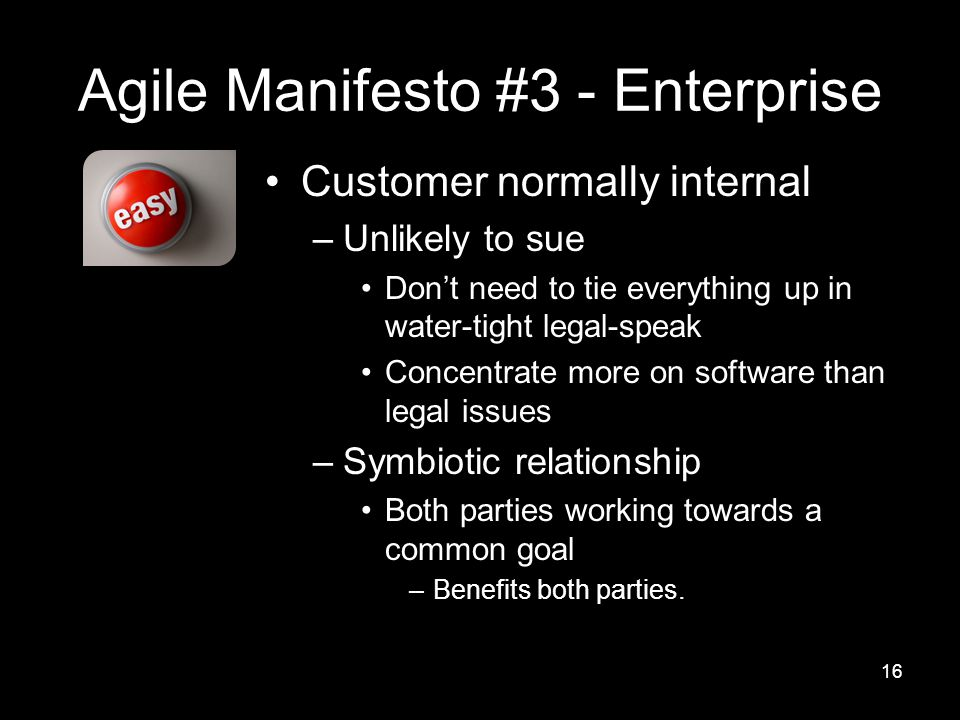 Agile Manifesto #3 - Enterprise Customer normally internal –Unlikely to sue Don't need to tie everything up in water-tight legal-speak Concentrate more on software than legal issues –Symbiotic relationship Both parties working towards a common goal –Benefits both parties.