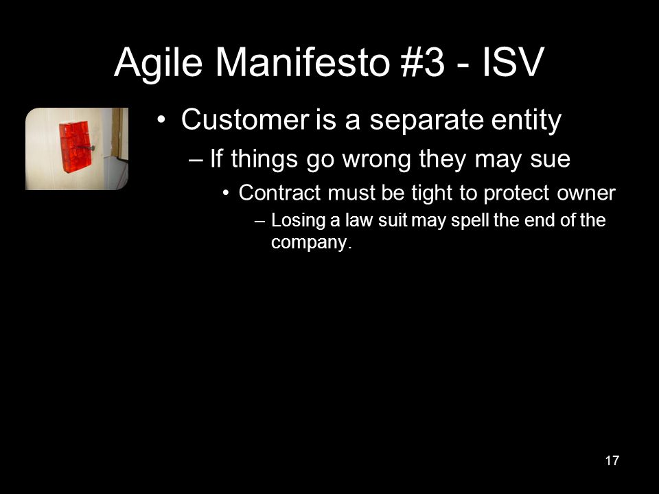 Agile Manifesto #3 - ISV Customer is a separate entity –If things go wrong they may sue Contract must be tight to protect owner –Losing a law suit may spell the end of the company.