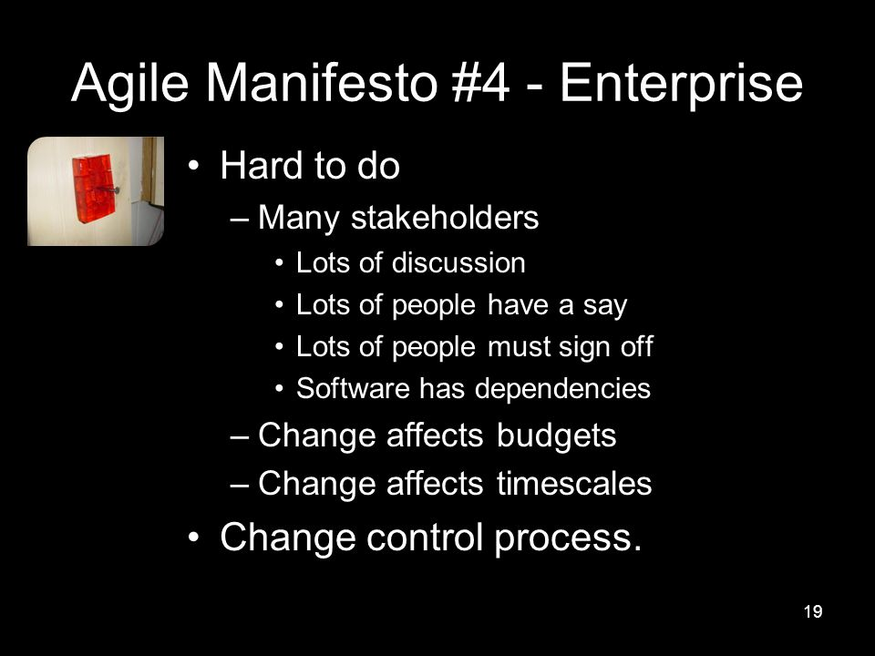 Agile Manifesto #4 - Enterprise Hard to do –Many stakeholders Lots of discussion Lots of people have a say Lots of people must sign off Software has dependencies –Change affects budgets –Change affects timescales Change control process.
