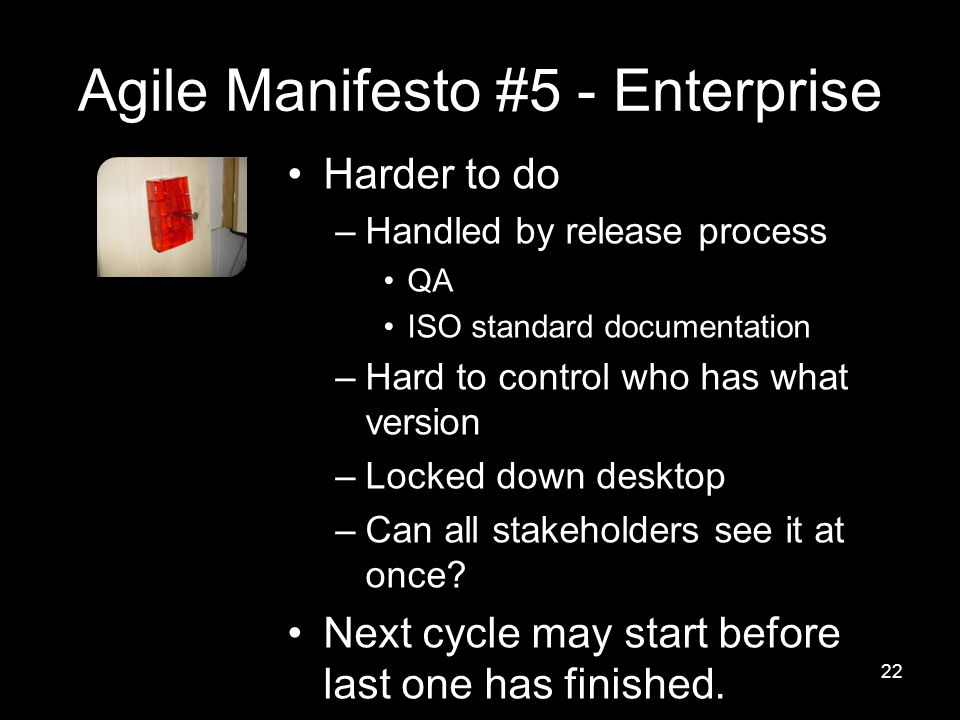 Agile Manifesto #5 - Enterprise Harder to do –Handled by release process QA ISO standard documentation –Hard to control who has what version –Locked down desktop –Can all stakeholders see it at once.