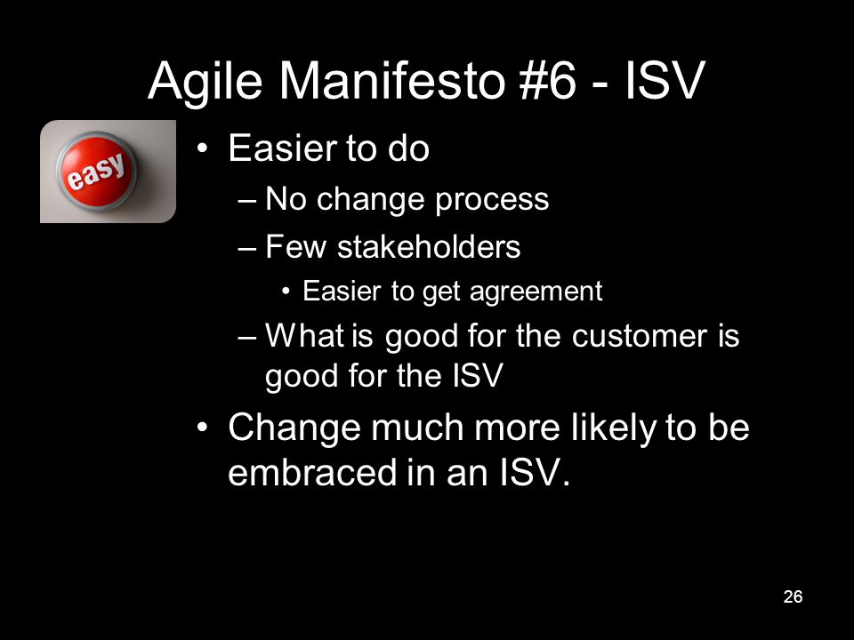 Agile Manifesto #6 - ISV Easier to do –No change process –Few stakeholders Easier to get agreement –What is good for the customer is good for the ISV Change much more likely to be embraced in an ISV.