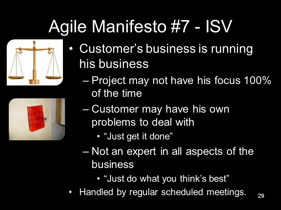 Agile Manifesto #7 - ISV Customer's business is running his business –Project may not have his focus 100% of the time –Customer may have his own problems to deal with Just get it done –Not an expert in all aspects of the business Just do what you think's best Handled by regular scheduled meetings.