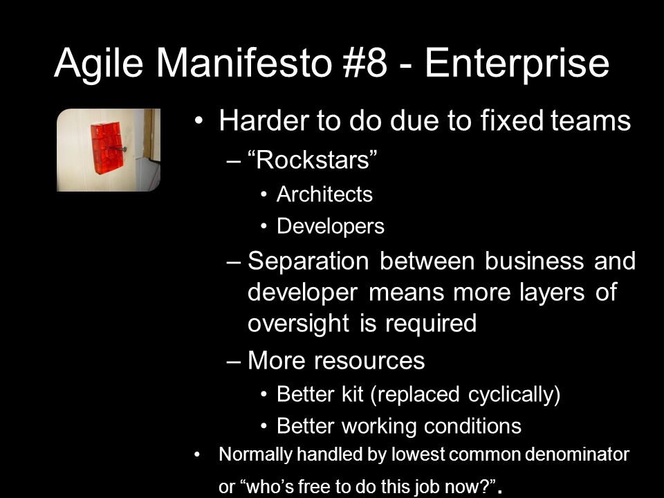 Agile Manifesto #8 - Enterprise Harder to do due to fixed teams – Rockstars Architects Developers –Separation between business and developer means more layers of oversight is required –More resources Better kit (replaced cyclically) Better working conditions Normally handled by lowest common denominator or who's free to do this job now .