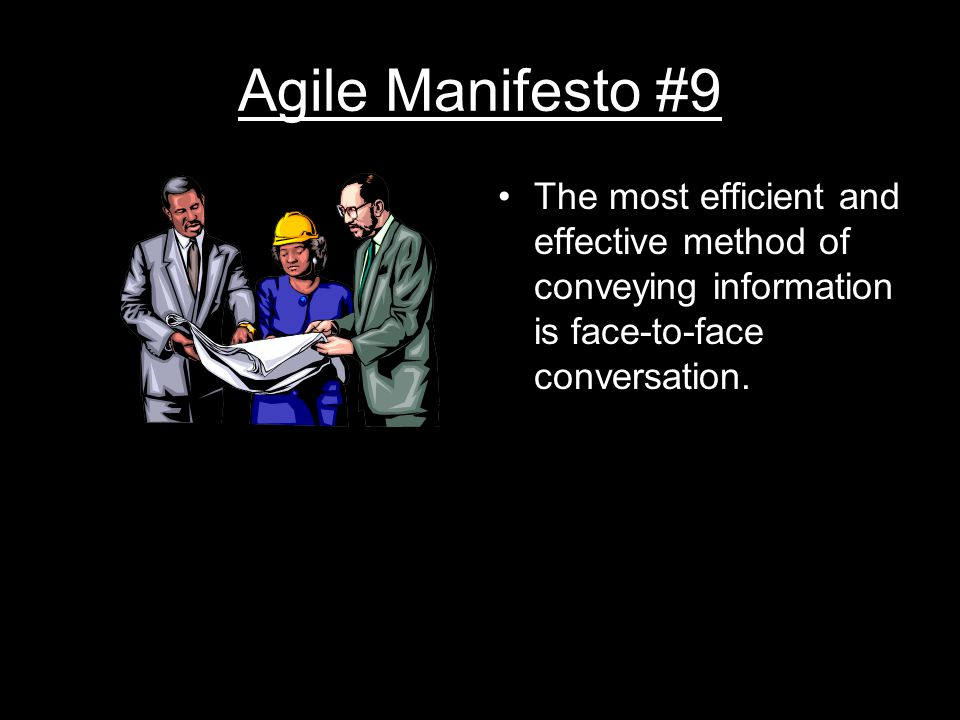 Agile Manifesto #9 The most efficient and effective method of conveying information is face-to-face conversation.