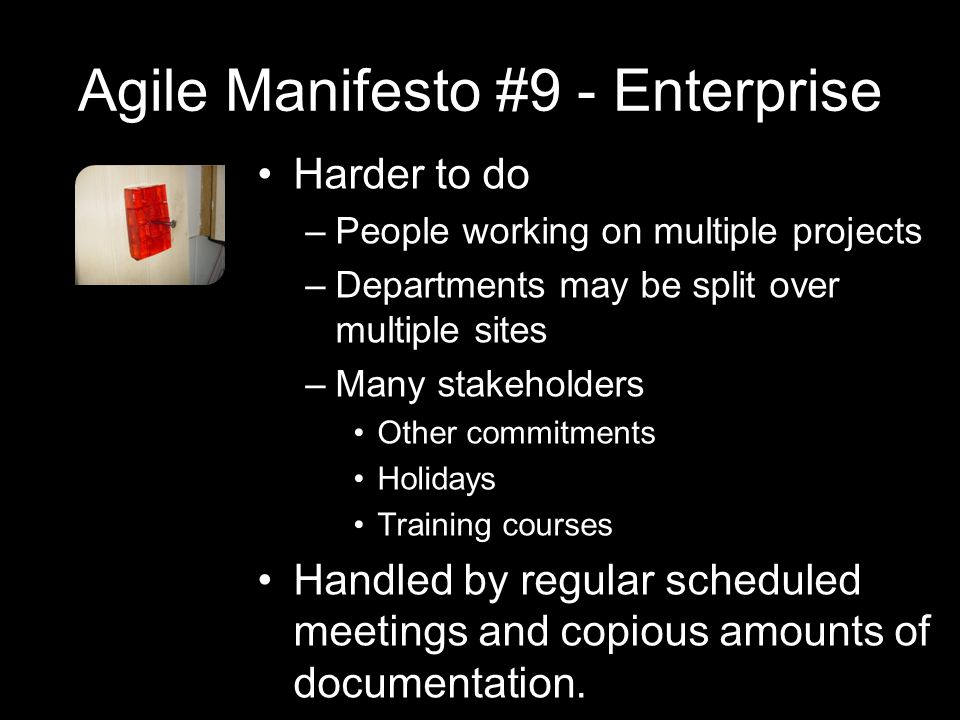 Agile Manifesto #9 - Enterprise Harder to do –People working on multiple projects –Departments may be split over multiple sites –Many stakeholders Other commitments Holidays Training courses Handled by regular scheduled meetings and copious amounts of documentation.