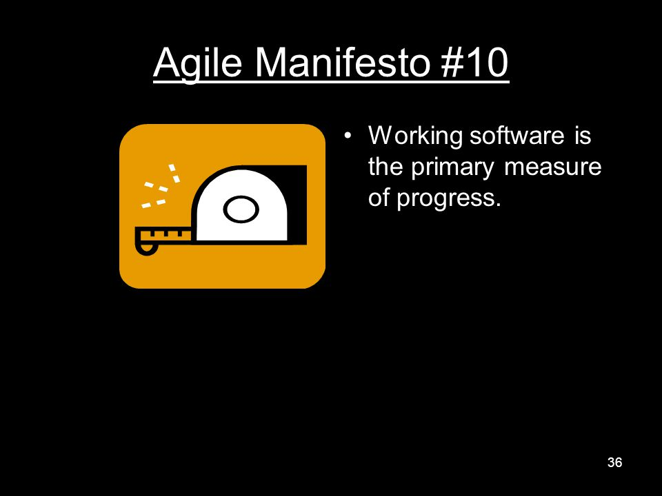 Agile Manifesto #10 Working software is the primary measure of progress. 36