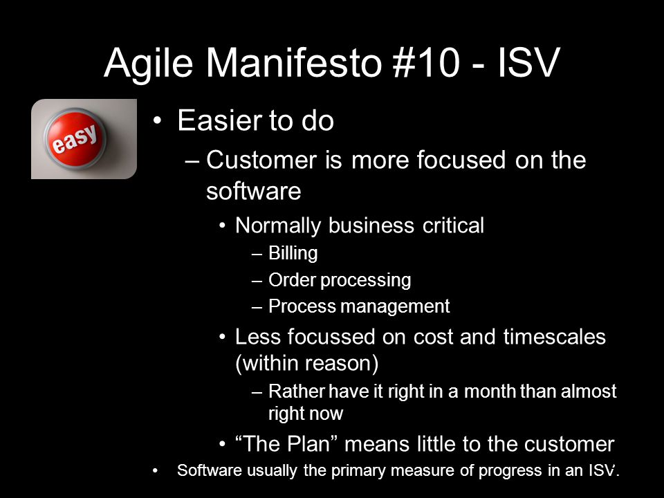 Agile Manifesto #10 - ISV Easier to do –Customer is more focused on the software Normally business critical –Billing –Order processing –Process management Less focussed on cost and timescales (within reason) –Rather have it right in a month than almost right now The Plan means little to the customer Software usually the primary measure of progress in an ISV.