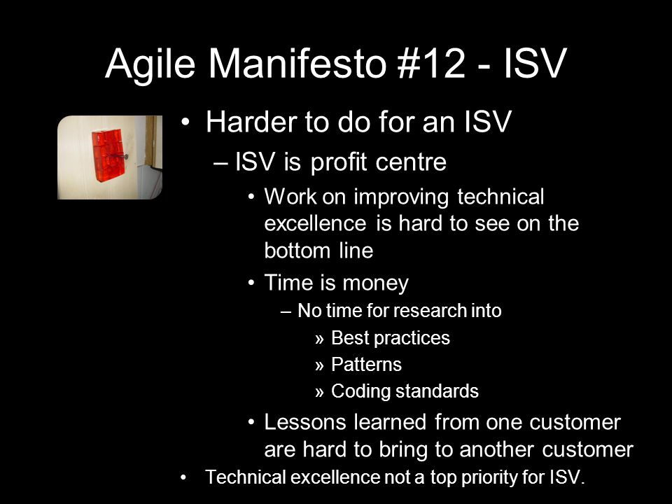 Agile Manifesto #12 - ISV Harder to do for an ISV –ISV is profit centre Work on improving technical excellence is hard to see on the bottom line Time is money –No time for research into »Best practices »Patterns »Coding standards Lessons learned from one customer are hard to bring to another customer Technical excellence not a top priority for ISV.
