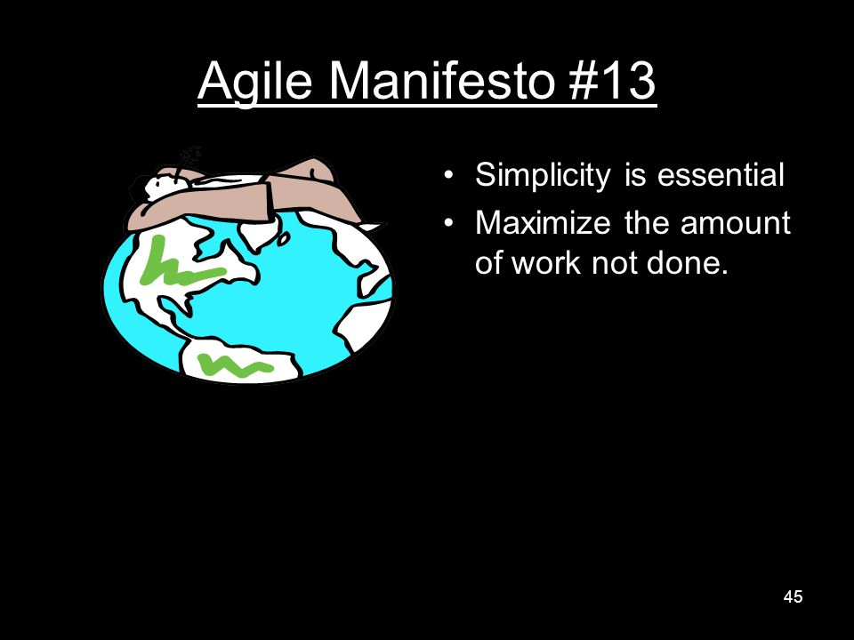 Agile Manifesto #13 Simplicity is essential Maximize the amount of work not done. 45