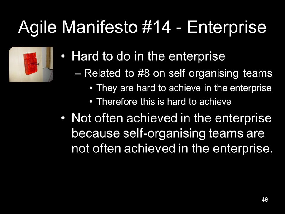 Agile Manifesto #14 - Enterprise Hard to do in the enterprise –Related to #8 on self organising teams They are hard to achieve in the enterprise Therefore this is hard to achieve Not often achieved in the enterprise because self-organising teams are not often achieved in the enterprise.