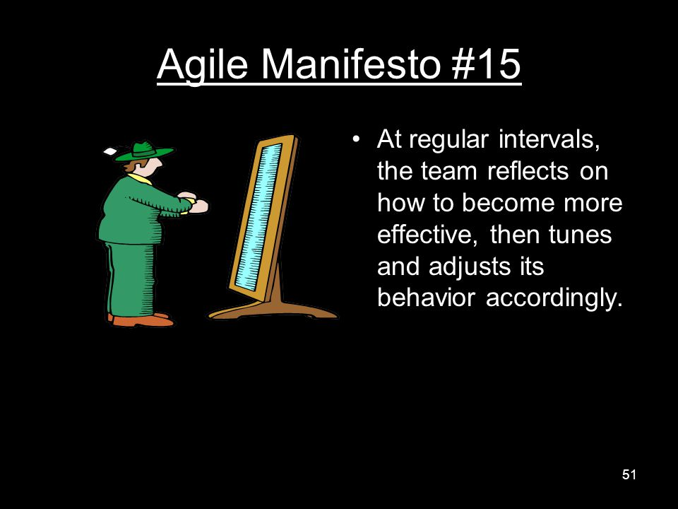Agile Manifesto #15 At regular intervals, the team reflects on how to become more effective, then tunes and adjusts its behavior accordingly.