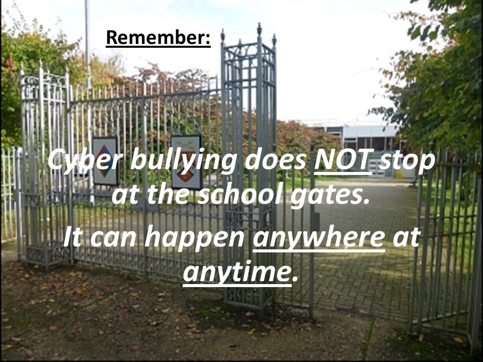 Cyber bullying does NOT stop at the school gates. It can happen anywhere at anytime. Remember: