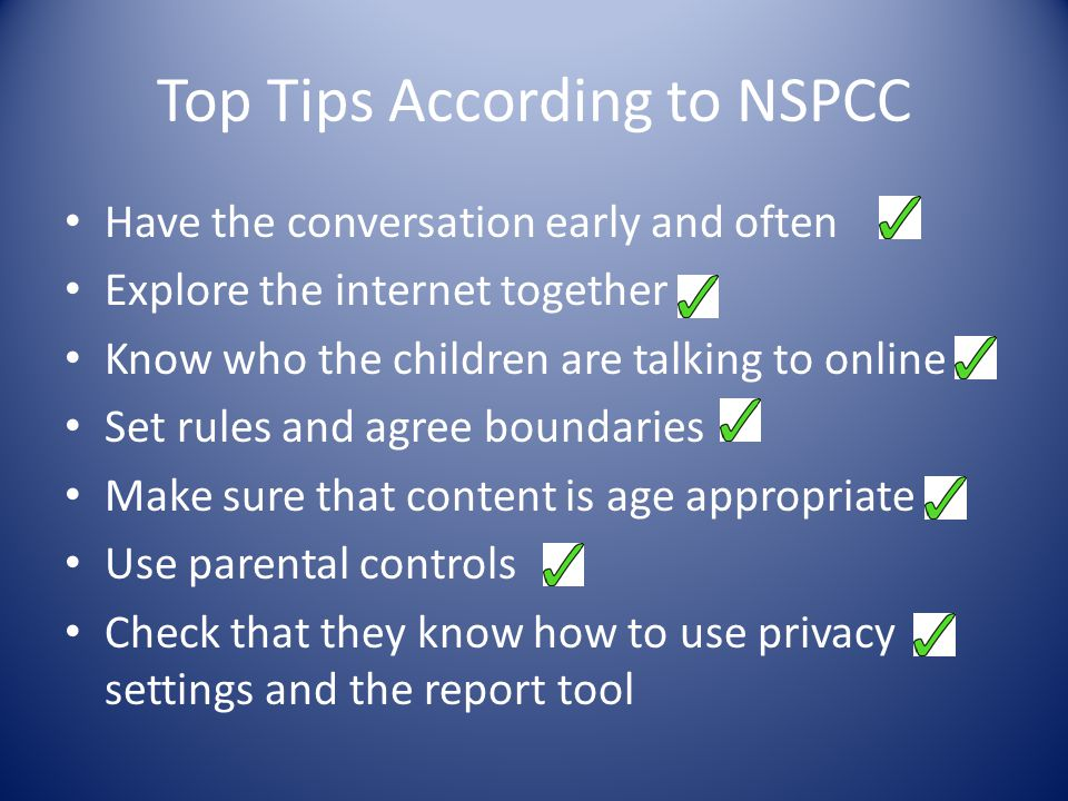 Top Tips According to NSPCC Have the conversation early and often Explore the internet together Know who the children are talking to online Set rules and agree boundaries Make sure that content is age appropriate Use parental controls Check that they know how to use privacy settings and the report tool