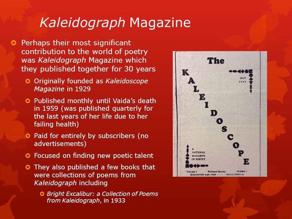 Kaleidograph Magazine  Perhaps their most significant contribution to the world of poetry was Kaleidograph Magazine which they published together for 30 years  Originally founded as Kaleidoscope Magazine in 1929  Published monthly until Vaida's death in 1959 (was published quarterly for the last years of her life due to her failing health)  Paid for entirely by subscribers (no advertisements)  Focused on finding new poetic talent  They also published a few books that were collections of poems from Kaleidograph including  Bright Excalibur: a Collection of Poems from Kaleidograph, in 1933