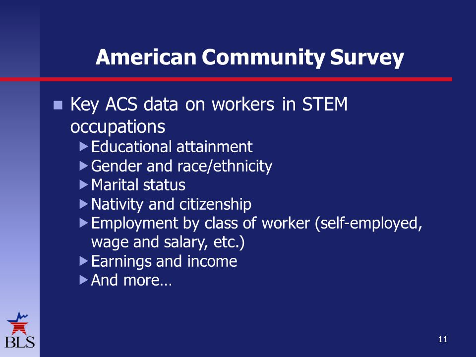 American Community Survey Key ACS data on workers in STEM occupations  Educational attainment  Gender and race/ethnicity  Marital status  Nativity and citizenship  Employment by class of worker (self-employed, wage and salary, etc.)  Earnings and income  And more… 11