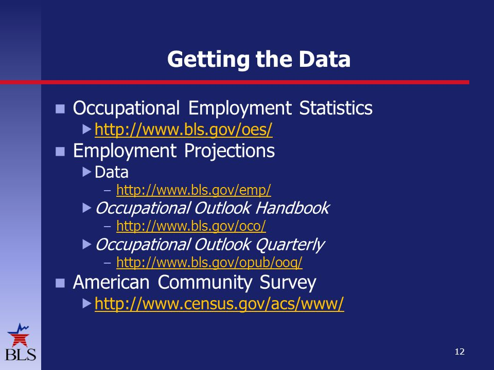 Getting the Data Occupational Employment Statistics      Employment Projections  Data –      Occupational Outlook Handbook –      Occupational Outlook Quarterly –     American Community Survey 