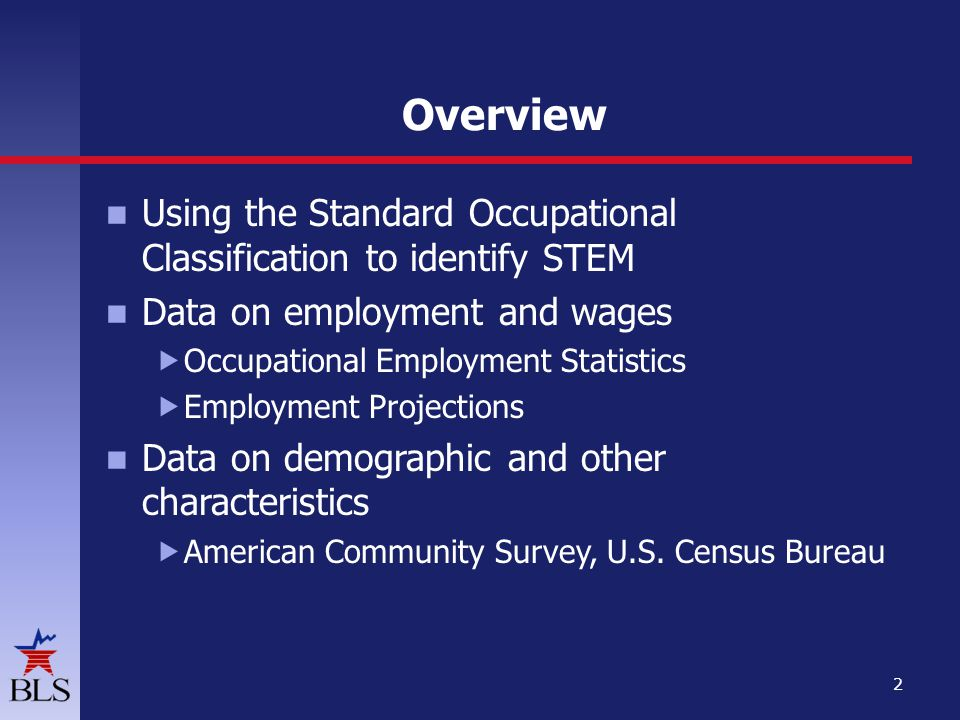 Overview Using the Standard Occupational Classification to identify STEM Data on employment and wages  Occupational Employment Statistics  Employment Projections Data on demographic and other characteristics  American Community Survey, U.S.