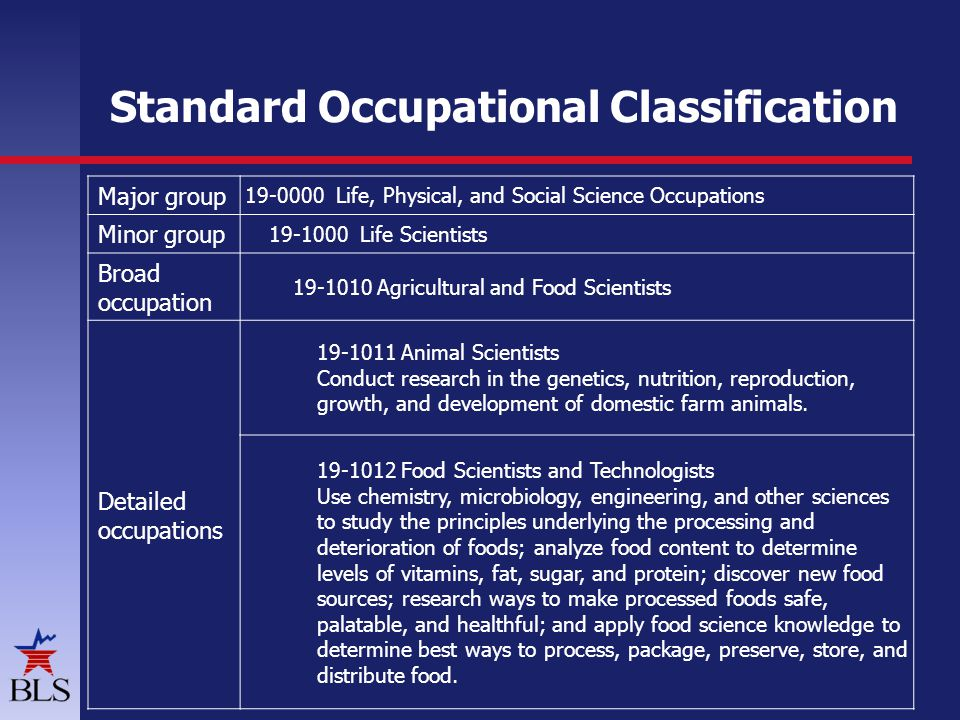 Standard Occupational Classification 4 Major group Life, Physical, and Social Science Occupations Minor group Life Scientists Broad occupation Agricultural and Food Scientists Detailed occupations Animal Scientists Conduct research in the genetics, nutrition, reproduction, growth, and development of domestic farm animals.