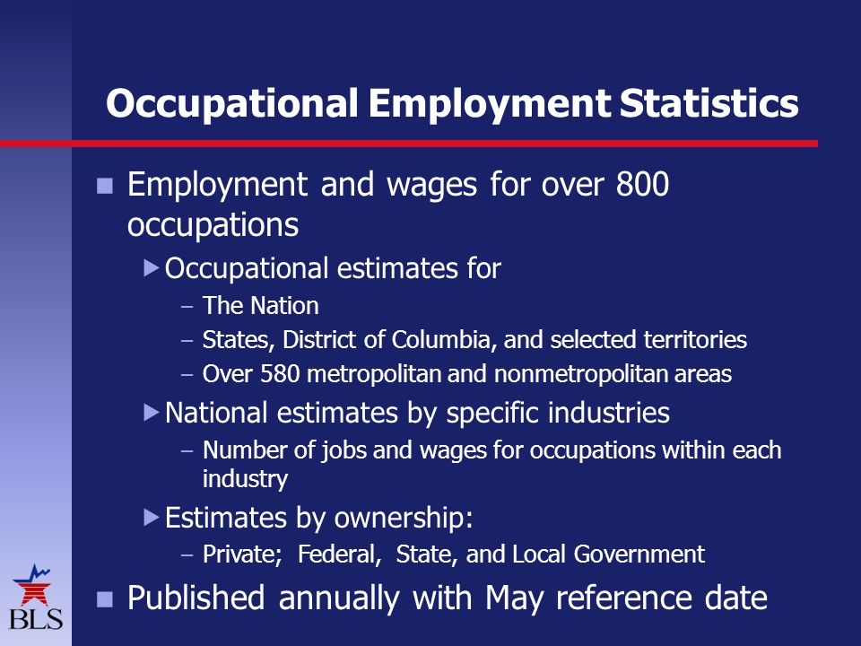 Occupational Employment Statistics Employment and wages for over 800 occupations  Occupational estimates for – The Nation – States, District of Columbia, and selected territories – Over 580 metropolitan and nonmetropolitan areas  National estimates by specific industries – Number of jobs and wages for occupations within each industry  Estimates by ownership: – Private; Federal, State, and Local Government Published annually with May reference date