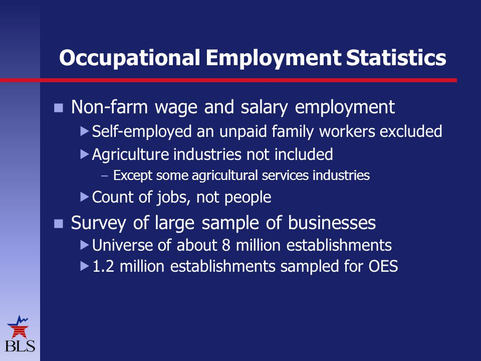 Occupational Employment Statistics Non-farm wage and salary employment  Self-employed an unpaid family workers excluded  Agriculture industries not included – Except some agricultural services industries  Count of jobs, not people Survey of large sample of businesses  Universe of about 8 million establishments  1.2 million establishments sampled for OES
