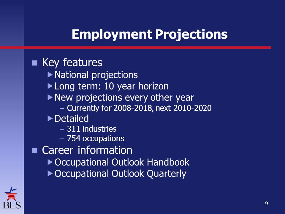 Employment Projections Key features  National projections  Long term: 10 year horizon  New projections every other year – Currently for , next  Detailed – 311 industries – 754 occupations Career information  Occupational Outlook Handbook  Occupational Outlook Quarterly 9