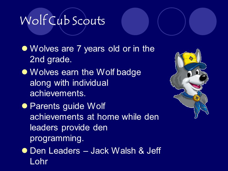 Wolf Cub Scouts Wolves are 7 years old or in the 2nd grade.