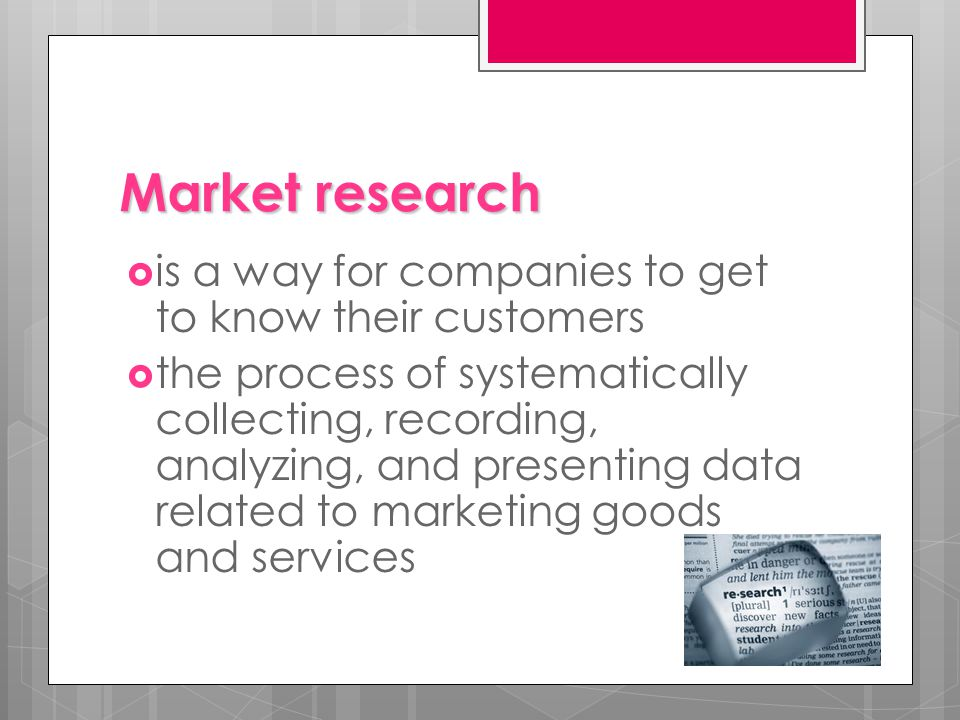 Market research  is a way for companies to get to know their customers  the process of systematically collecting, recording, analyzing, and presenting data related to marketing goods and services