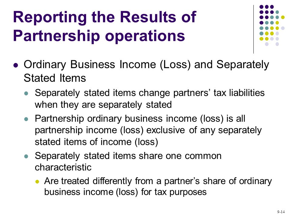 9-14 Reporting the Results of Partnership operations Ordinary Business Income (Loss) and Separately Stated Items Separately stated items change partners' tax liabilities when they are separately stated Partnership ordinary business income (loss) is all partnership income (loss) exclusive of any separately stated items of income (loss) Separately stated items share one common characteristic Are treated differently from a partner's share of ordinary business income (loss) for tax purposes