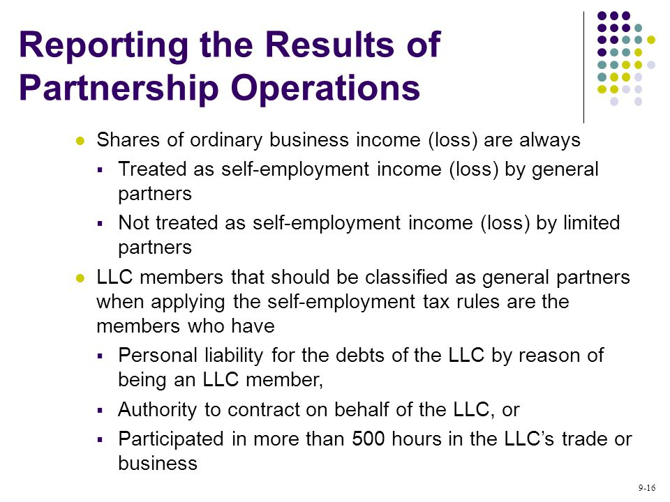 9-16 Shares of ordinary business income (loss) are always  Treated as self-employment income (loss) by general partners  Not treated as self-employment income (loss) by limited partners LLC members that should be classified as general partners when applying the self-employment tax rules are the members who have  Personal liability for the debts of the LLC by reason of being an LLC member,  Authority to contract on behalf of the LLC, or  Participated in more than 500 hours in the LLC's trade or business Reporting the Results of Partnership Operations