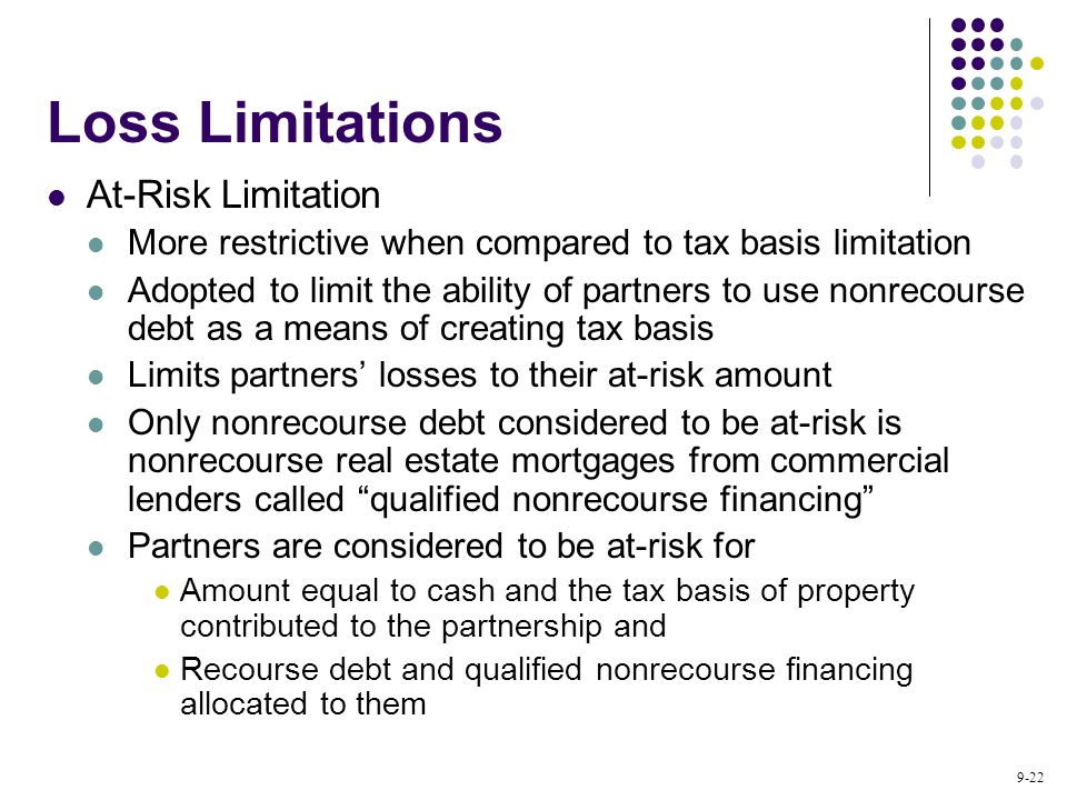 9-22 At-Risk Limitation More restrictive when compared to tax basis limitation Adopted to limit the ability of partners to use nonrecourse debt as a means of creating tax basis Limits partners' losses to their at-risk amount Only nonrecourse debt considered to be at-risk is nonrecourse real estate mortgages from commercial lenders called qualified nonrecourse financing Partners are considered to be at-risk for Amount equal to cash and the tax basis of property contributed to the partnership and Recourse debt and qualified nonrecourse financing allocated to them Loss Limitations