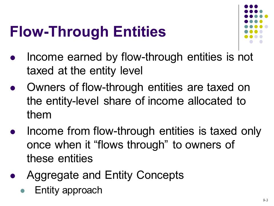 9-3 Flow-Through Entities Income earned by flow-through entities is not taxed at the entity level Owners of flow-through entities are taxed on the entity-level share of income allocated to them Income from flow-through entities is taxed only once when it flows through to owners of these entities Aggregate and Entity Concepts Entity approach
