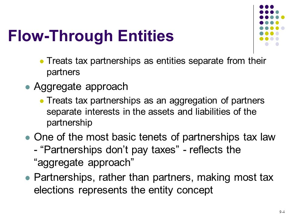 9-4 Treats tax partnerships as entities separate from their partners Aggregate approach Treats tax partnerships as an aggregation of partners separate interests in the assets and liabilities of the partnership One of the most basic tenets of partnerships tax law - Partnerships don't pay taxes - reflects the aggregate approach Partnerships, rather than partners, making most tax elections represents the entity concept Flow-Through Entities