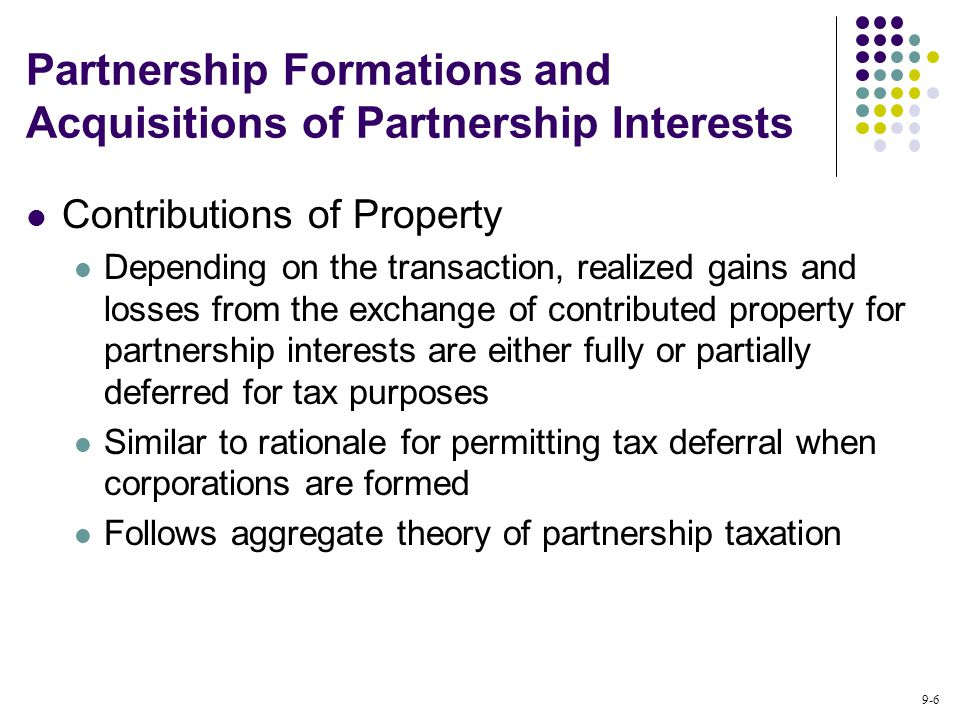 9-6 Partnership Formations and Acquisitions of Partnership Interests Contributions of Property Depending on the transaction, realized gains and losses from the exchange of contributed property for partnership interests are either fully or partially deferred for tax purposes Similar to rationale for permitting tax deferral when corporations are formed Follows aggregate theory of partnership taxation