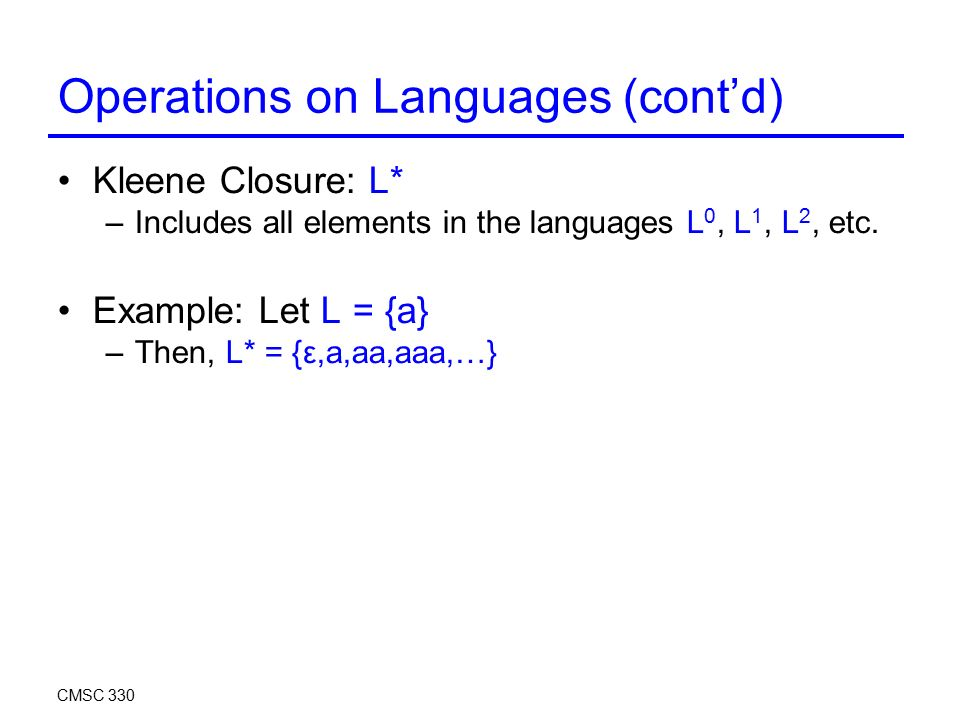 Operations on Languages (cont'd) Kleene Closure: L* –Includes all elements in the languages L 0, L 1, L 2, etc.