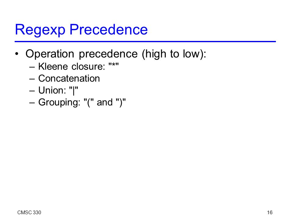 CMSC Regexp Precedence Operation precedence (high to low): –Kleene closure: * –Concatenation –Union: | –Grouping: ( and )