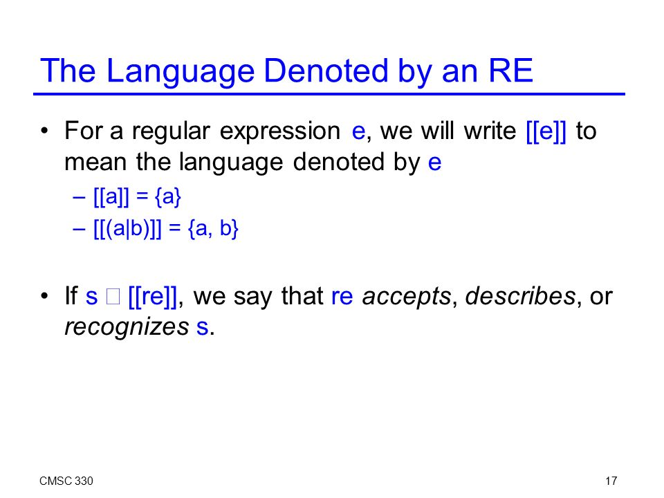 CMSC The Language Denoted by an RE For a regular expression e, we will write [[e]] to mean the language denoted by e –[[a]] = {a} –[[(a|b)]] = {a, b} If s ∊  [[re]], we say that re accepts, describes, or recognizes s.