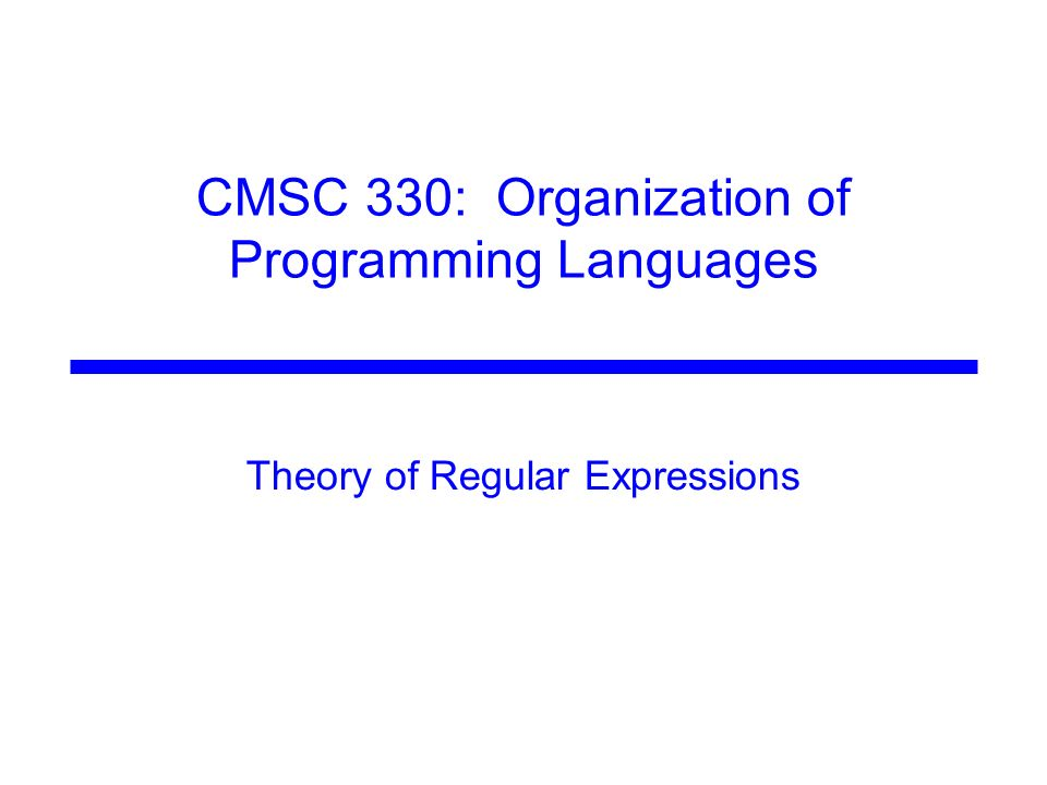 CMSC 330: Organization of Programming Languages Theory of Regular Expressions