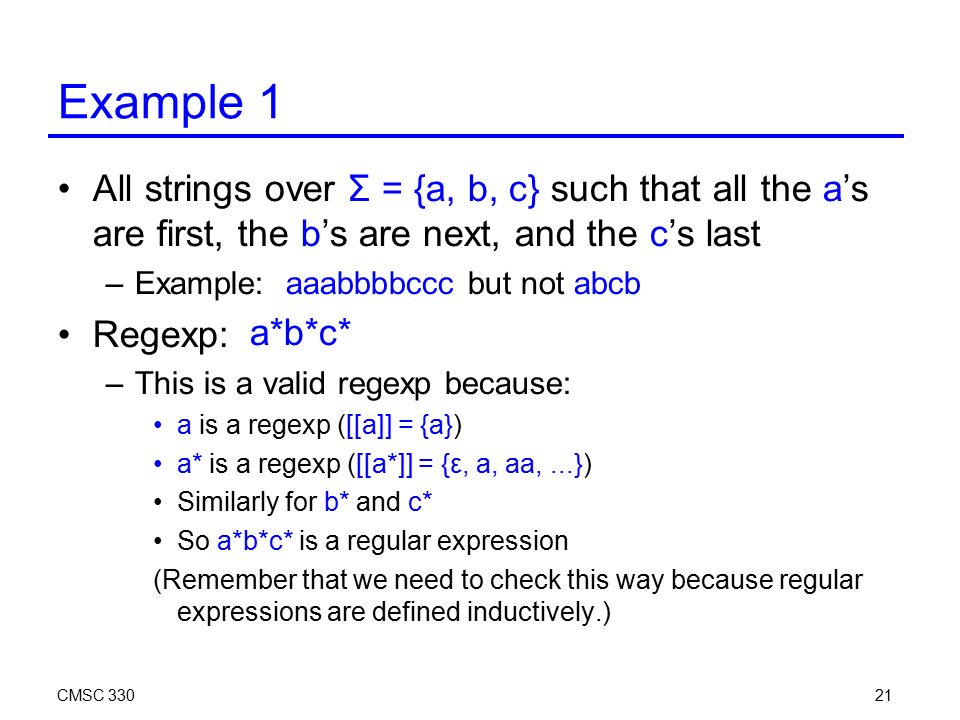21 Example 1 All strings over Σ = {a, b, c} such that all the a's are first, the b's are next, and the c's last –Example: aaabbbbccc but not abcb Regexp: –This is a valid regexp because: a is a regexp ([[a]] = {a}) a* is a regexp ([[a*]] = {ε, a, aa,...}) Similarly for b* and c* So a*b*c* is a regular expression (Remember that we need to check this way because regular expressions are defined inductively.) a*b*c*