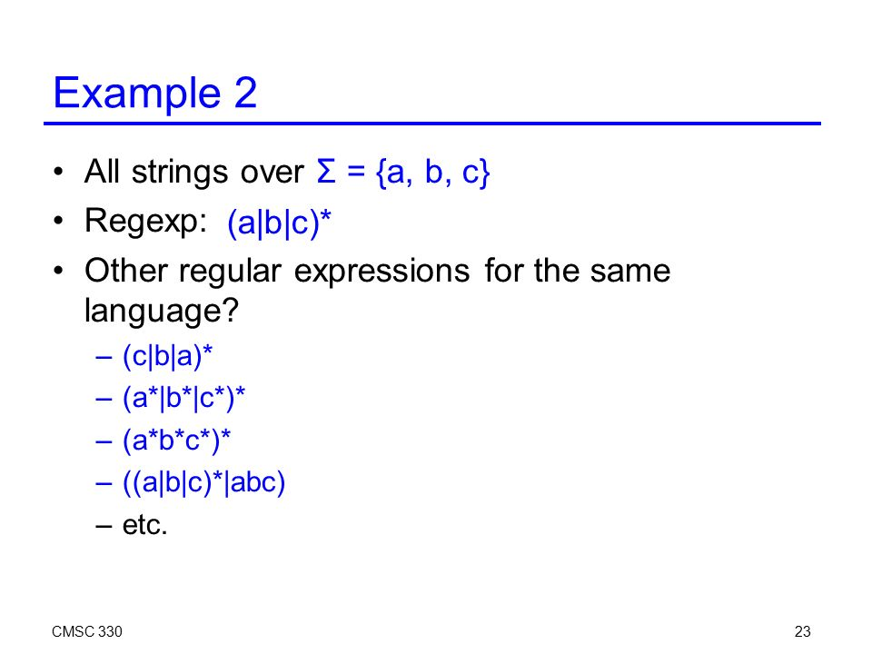 CMSC Example 2 All strings over Σ = {a, b, c} Regexp: Other regular expressions for the same language.